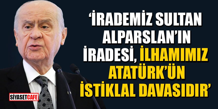 MHP Lideri Bahçeli: İrademiz Sultan Alparslan'ın iradesi, ilhamımız Atatürk'ün istiklal davasıdır