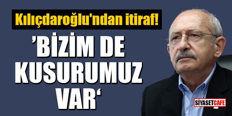 Kılıçdaroğlu'ndan itiraf: Bizim de kusurumuz var
