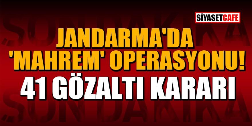 Jandarma'da 'mahrem' operasyonu: 41 şüpheli hakkında gözaltı kararı
