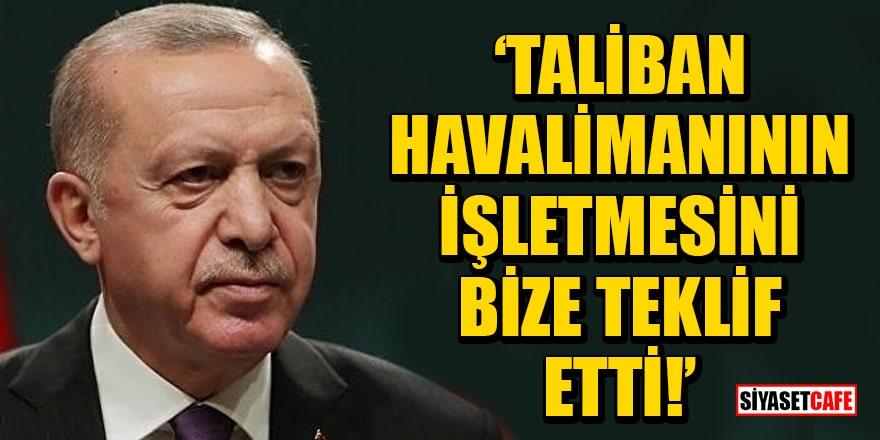 Cumhurbaşkanı Erdoğan: Taliban, havalimanının işletmesini bize teklif etti