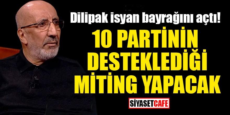 Abdurrahman Dilipak, 10 partinin desteklediği miting yapacak