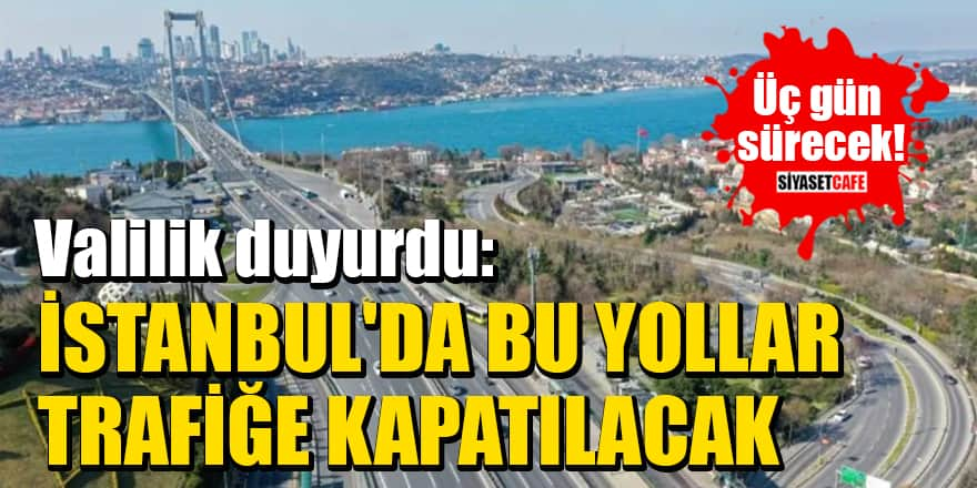 Üç gün sürecek! Valilik duyurdu: İstanbul'da bu yollar trafiğe kapatılacak