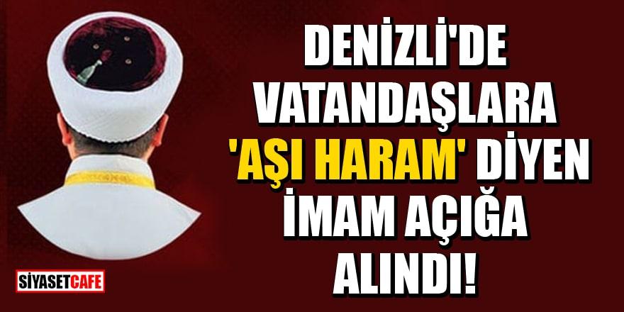 Denizli'de vatandaşlara 'Aşı haram' dediği iddia edilen imam açığa alındı!