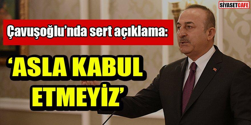 Çavuşoğlu'ndan sert açıklama: 'Asla kabul etmeyiz'
