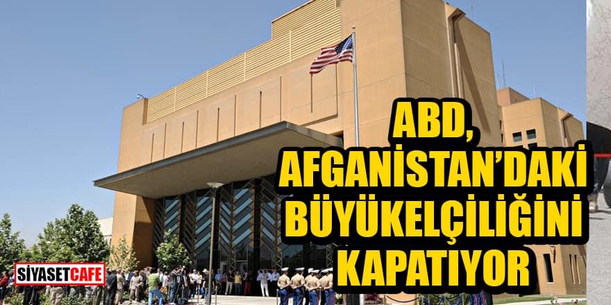 ABD, Afganistan'daki büyükelçiliğini kapatıyor