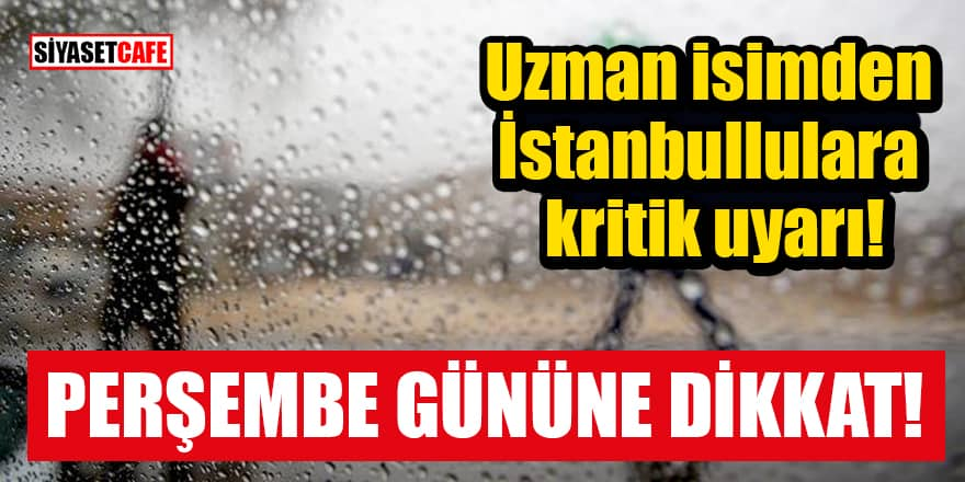 Uzman isimden İstanbullulara kritik uyarı: Perşembe gününe dikkat!