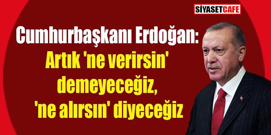 Erdoğan: Artık 'ne verirsin' demeyeceğiz, 'ne alırsın' diyeceğiz