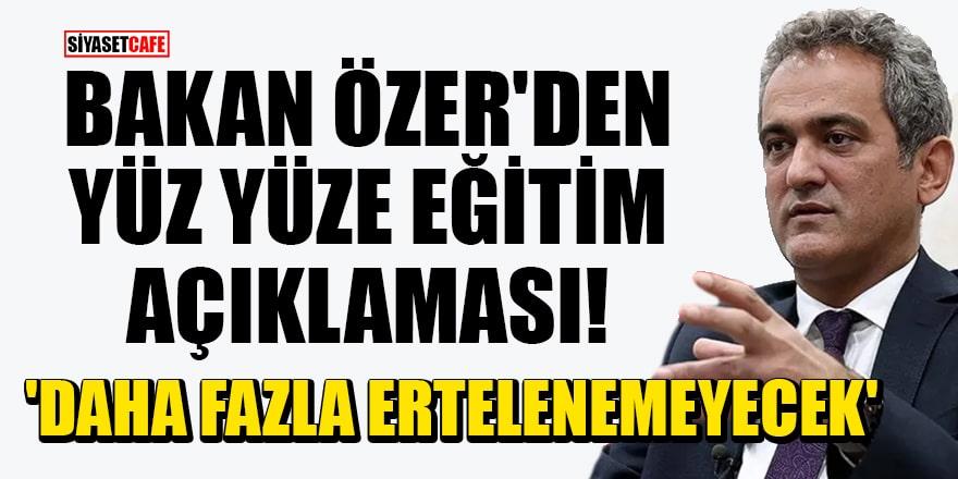 Bakan Özer'den yüz yüze eğitim açıklaması! 'Daha fazla ertelenemeyecek'