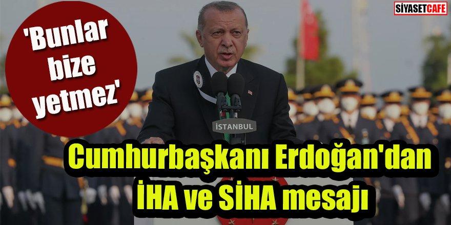 Cumhurbaşkanı Erdoğan'dan İHA ve SİHA mesajı: 'Bunlar bize yetmez'