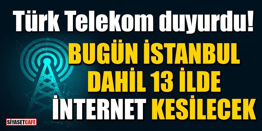 Türk Telekom duyurdu! Bugün İstanbul dahil 13 İlde internet kesilecek