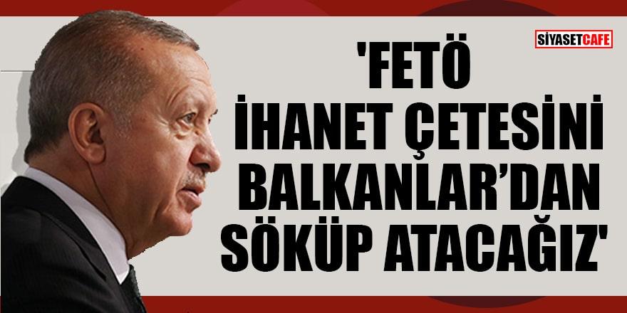 Erdoğan: 'FETÖ ihanet çetesini Balkanlar'dan da söküp atacağız'