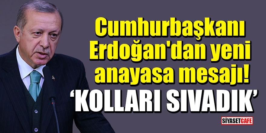 Cumhurbaşkanı Erdoğan'dan yeni anayasa mesajı: Kolları sıvadık