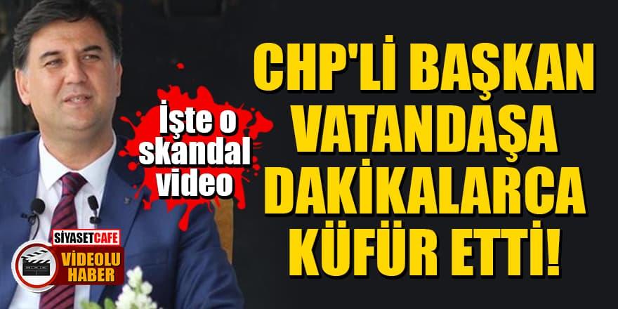 CHP'li Başkan vatandaşa dakikalarca küfür etti! İşte o skandal video