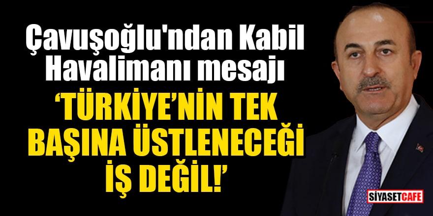 Çavuşoğlu'ndan Kabil Havalimanı mesajı: Türkiye'nin tek başına üstleneceği iş değil!