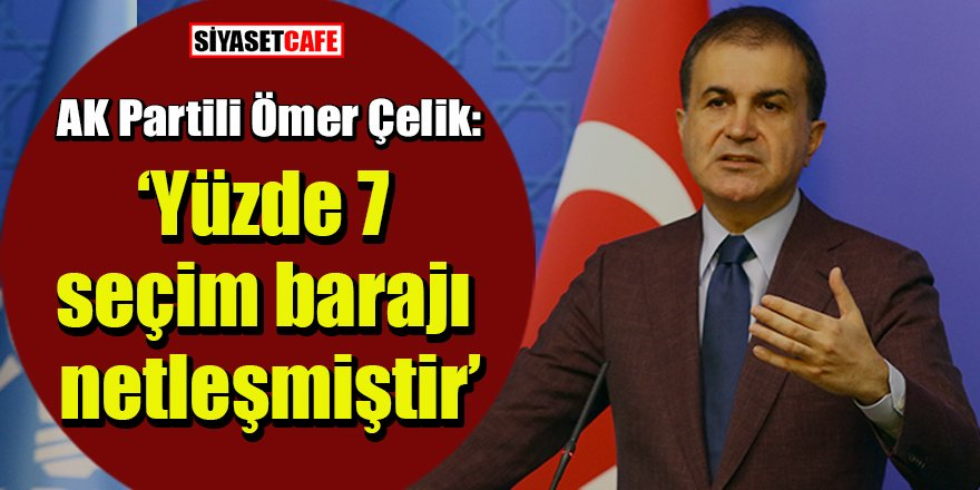 AK Partili Ömer Çelik: Yüzde 7 seçim barajı netleşmiştir