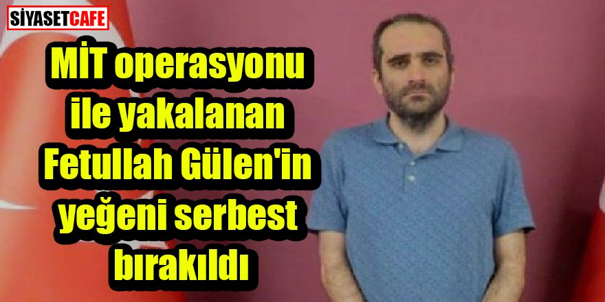 MİT operasyonu ile yakalanan Fetullah Gülen'in yeğeni serbest bırakıldı