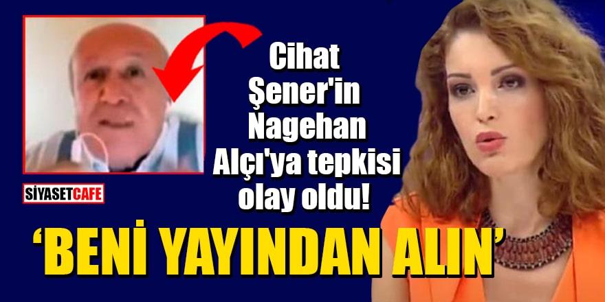 """Cihat Şener'in Nagehan Alçı'ya tepkisi olay oldu! """"Beni yayından alın"""""""