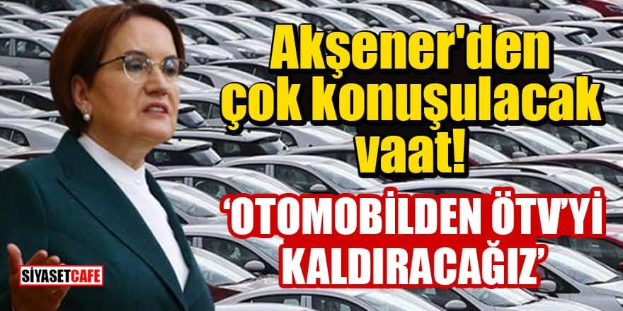 Akşener'den çok konuşulacak vaat: Otomobilden ÖTV'yi kaldıracağız