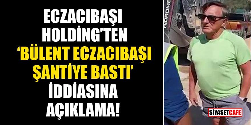 Eczacıbaşı Holding'ten 'Bülent Eczacıbaşı şantiye bastı' iddiasına açıklama!
