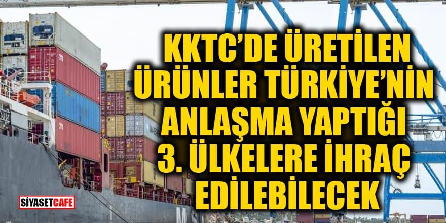 KKTC'de üretilen ürünler Türkiye'nin anlaşma yaptığı 3. ülkelere ihraç edilebilecek