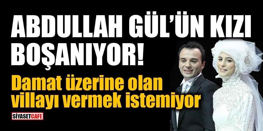 Bomba iddia: Abdullah Gül'ün kızı boşanıyor! Damat üzerine olan villayı vermek istemiyor