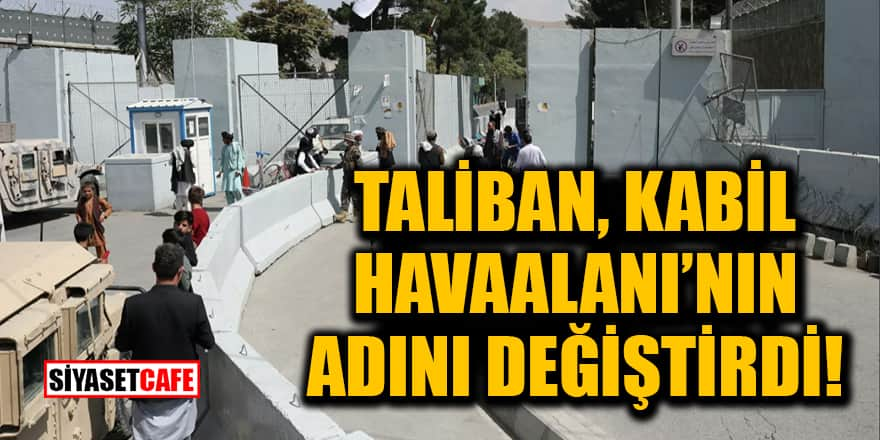 Taliban, Kabil Havaalanı'nın adını değiştirdi!