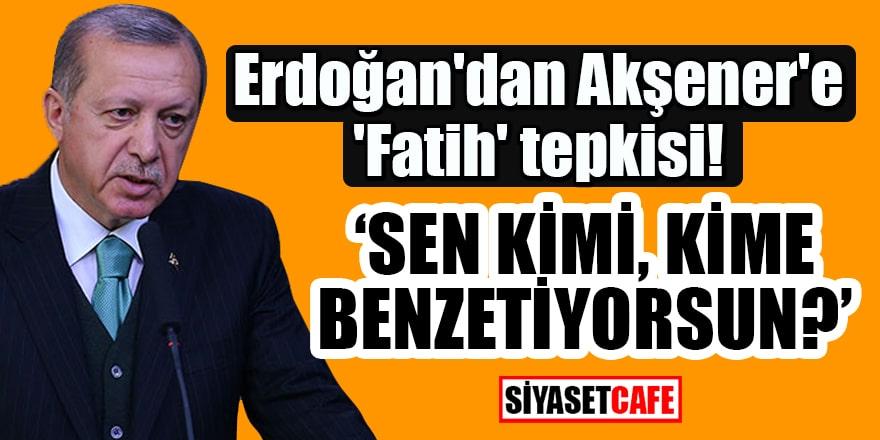 Cumhurbaşkanı Erdoğan'dan Meral Akşener'e 'Fatih' tepkisi: Sen kimi, kime benzetiyorsun?