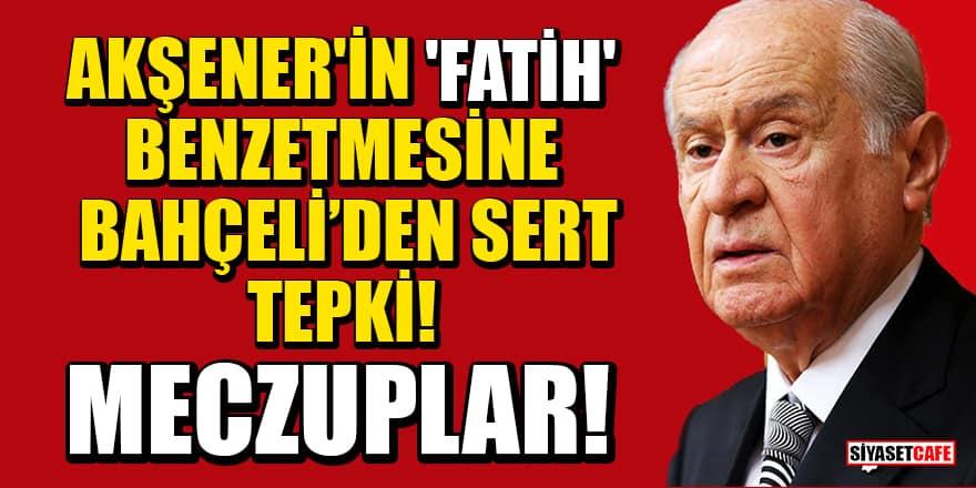 Meral Akşener'in 'Fatih' benzetmesine Devlet Bahçeli'den de sert tepki: Meczuplar!