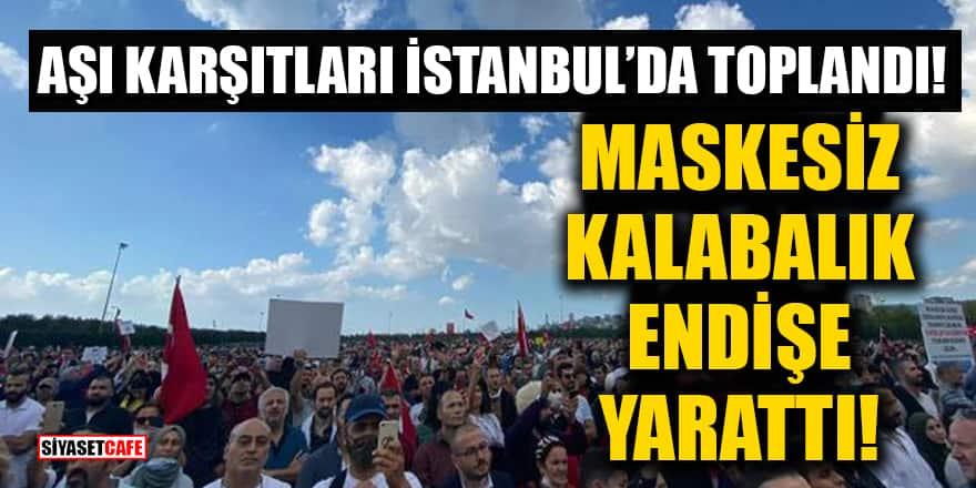 Aşı karşıtları İstanbul'da toplandı! Maskesiz kalabalık endişe yarattı