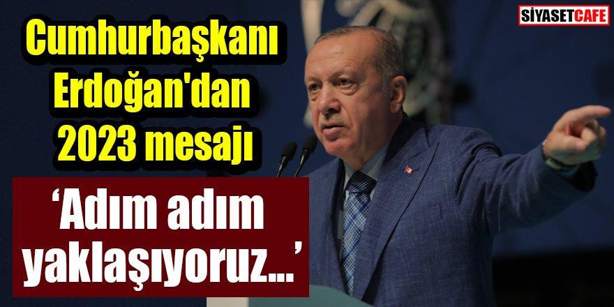 Cumhurbaşkanı Erdoğan'dan 2023 mesajı: Adım adım yaklaşıyoruz...