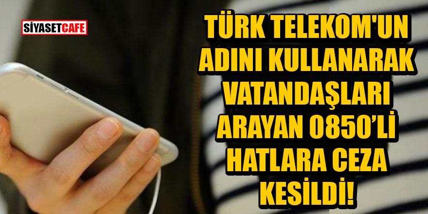 Türk Telekom'un adını kullanarak vatandaşları arayan 0850'li hatlara ceza kesildi
