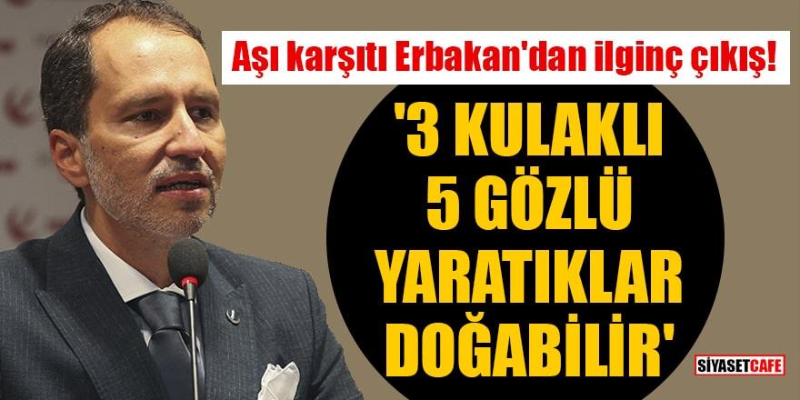 Aşı karşıtı Fatih Erbakan'dan ilginç çıkış: '3 kulaklı 5 gözlü yaratıklar doğabilir'