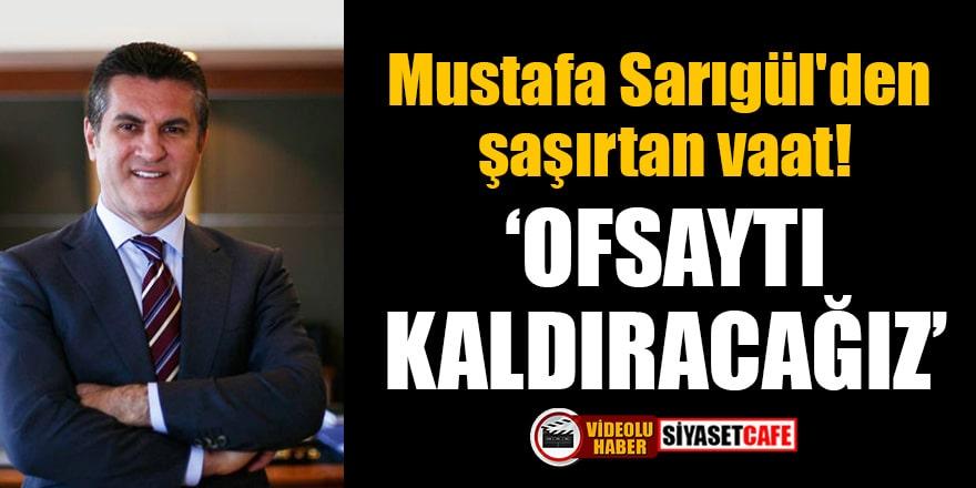 Mustafa Sarıgül'den şaşırtan vaat: Ofsaytı kaldıracağız