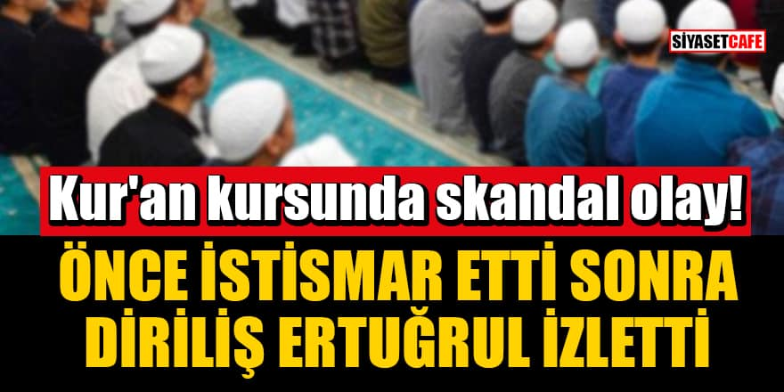 Kur'an kursunda skandal olay! Önce istismar etti sonra Diriliş Ertuğrul izletti