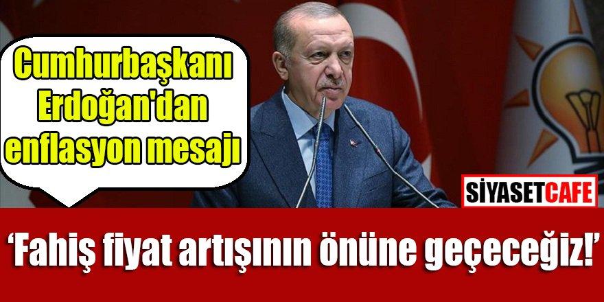 Erdoğan'dan enflasyon mesajı: Fahiş fiyat artışının önüne geçeceğiz