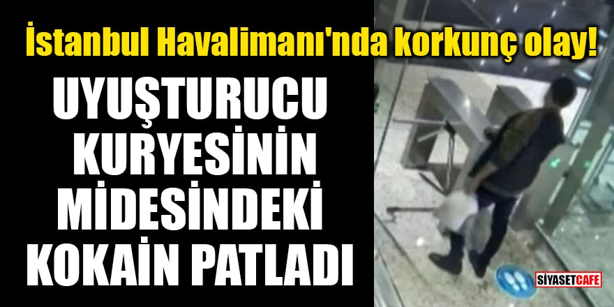 İstanbul Havalimanı'nda korkunç olay! Uyuşturucu kuryesinin midesindeki kokain patladı