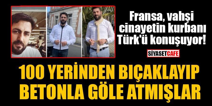 Fransa, vahşi cinayetin kurbanı Türk'ü konuşuyor! 100 yerinden bıçaklayıp, betonla göle atmışlar
