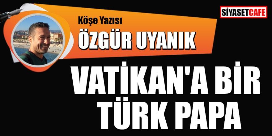 Özgür Uyanık kaleme aldı: Vatikan'a bir Türk Papa