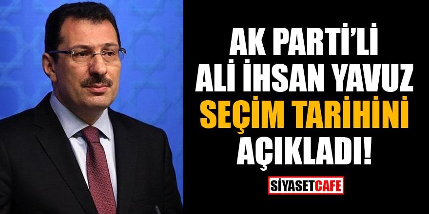 AK Parti Genel Başkan Yardımcısı Ali İhsan Yavuz, seçim tarihini açıkladı!