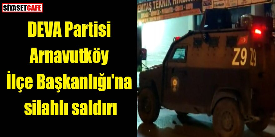 DEVA Partisi İlçe Başkanlığı'na silahlı saldırı