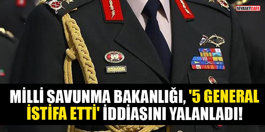 Milli Savunma Bakanlığı, '5 general istifa etti' iddiasını yalanladı