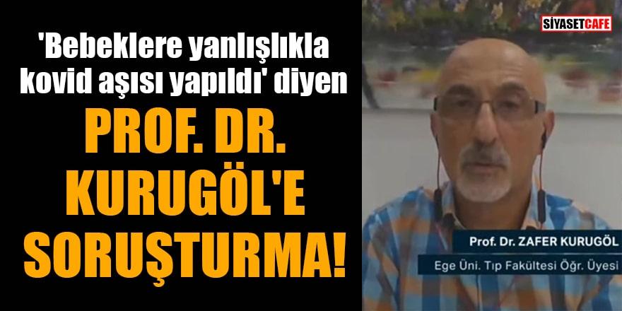 'Bebeklere yanlışlıkla kovid aşısı yapıldı' diyen Prof. Dr. Zafer Kurugöl'e soruşturma!
