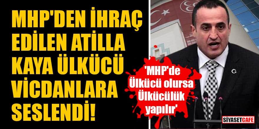 MHP'den ihraç edilen Atilla Kaya: 'MHP'de Ülkücü olursa Ülkücülük yapılır'
