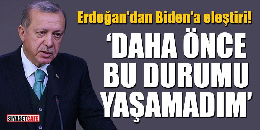 Erdoğan'dan Biden'a eleştiri: Daha önce hiçbir liderle bu durumu yaşamadım
