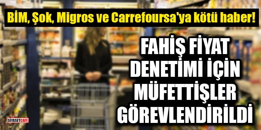 BİM, Şok, Migros ve Carrefoursa'ya kötü haber! Fahiş fiyat denetimi için müfettişler görevlendirildi