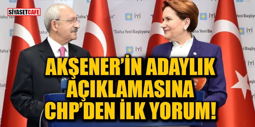 Akşener'in adaylık açıklamasına CHP'den ilk yorum!