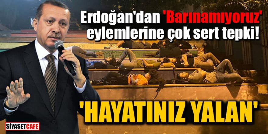 Erdoğan'dan 'Barınamıyoruz' eylemlerine çok sert tepki: Hayatınız yalan