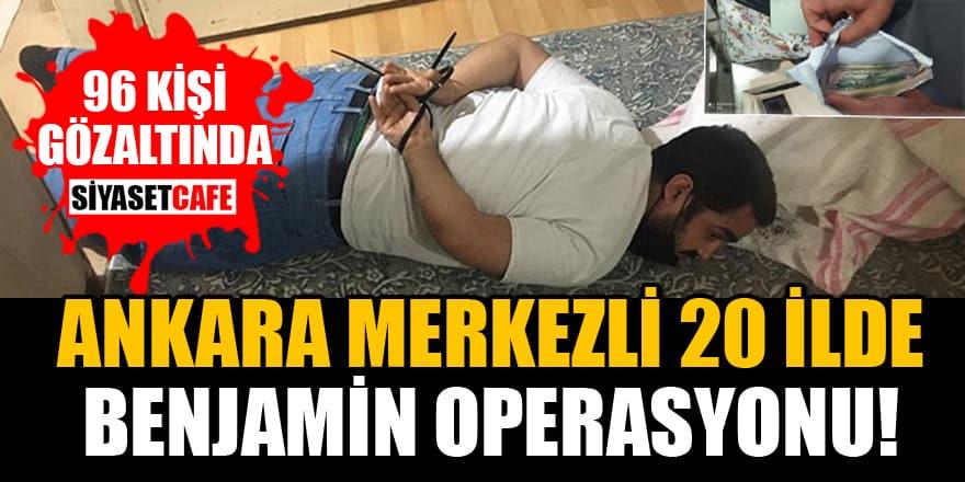 Ankara merkezli 20 ilde Benjamin Operasyonu: 96 gözaltı