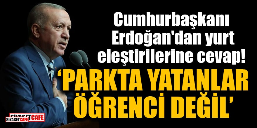 Cumhurbaşkanı Erdoğan'dan yurt eleştirilerine cevap: Parkta yatanlar öğrenci değil