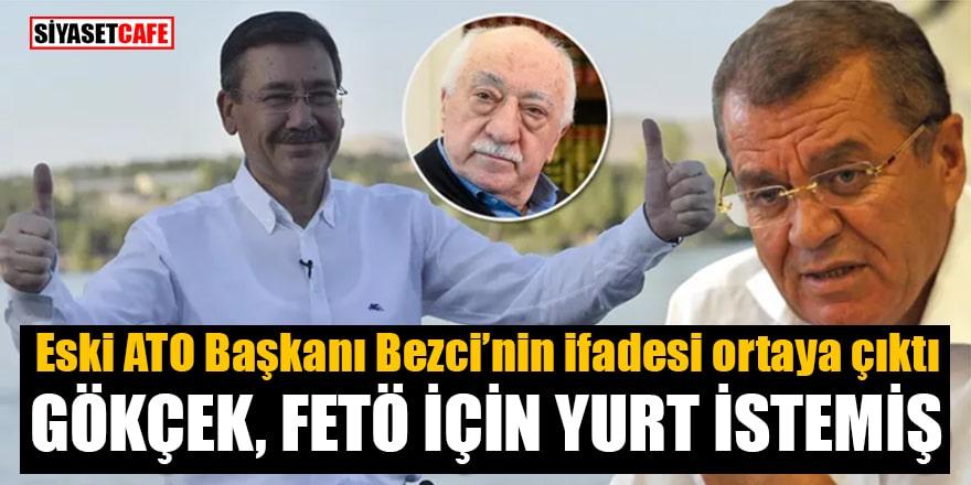 Eski ATO Başkanı Bezci'nin ifadesi ortaya çıktı: Gökçek, FETÖ için yurt istemiş